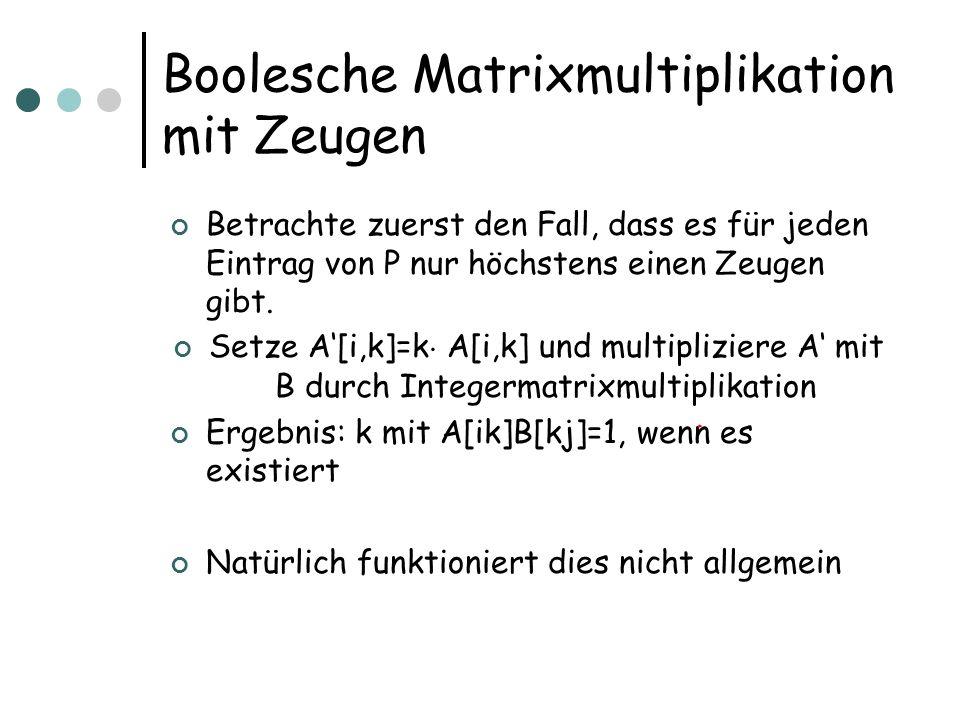 Boolesche Matrixmultiplikation mit Zeugen Betrachte zuerst den Fall, dass es für jeden Eintrag von P nur höchstens einen Zeugen gibt. Setze A[i,k]=k ¢