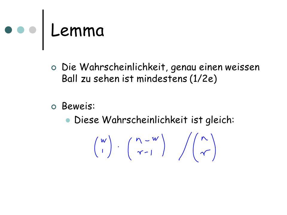 Lemma Die Wahrscheinlichkeit, genau einen weissen Ball zu sehen ist mindestens (1/2e) Beweis: Diese Wahrscheinlichkeit ist gleich:
