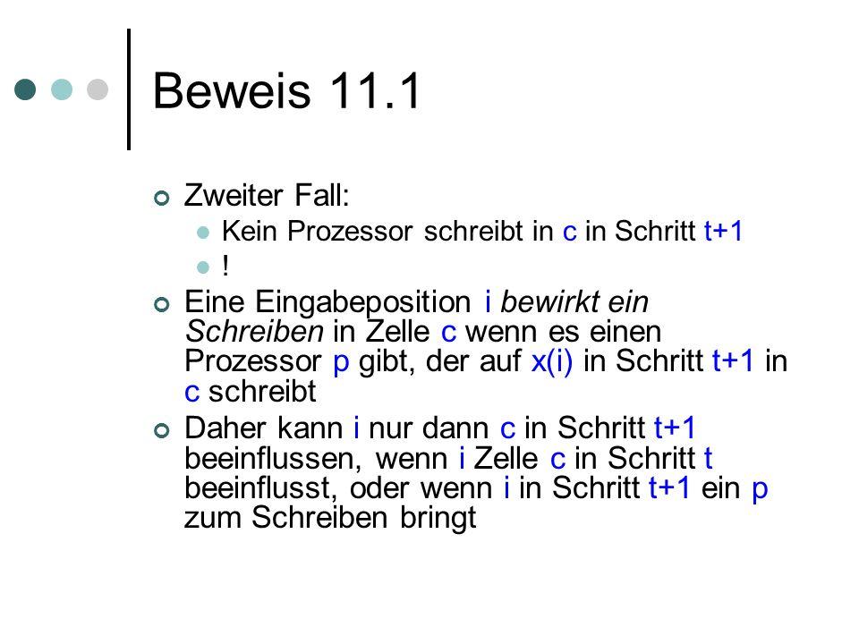 Beweis 11.1 Zweiter Fall: Kein Prozessor schreibt in c in Schritt t+1 ! Eine Eingabeposition i bewirkt ein Schreiben in Zelle c wenn es einen Prozesso