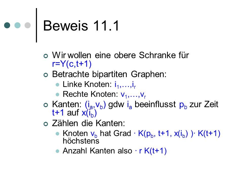 Beweis 11.1 Wir wollen eine obere Schranke für r=Y(c,t+1) Betrachte bipartiten Graphen: Linke Knoten: i 1,…,i r Rechte Knoten: v 1,…,v r Kanten: (i a,v b ) gdw i a beeinflusst p b zur Zeit t+1 auf x(i b ) Zählen die Kanten: Knoten v b hat Grad · K(p b, t+1, x(i b ) )· K(t+1) höchstens Anzahl Kanten also · r K(t+1)