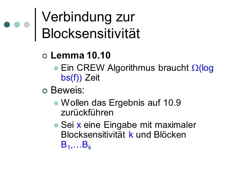 Verbindung zur Blocksensitivität Lemma 10.10 Ein CREW Algorithmus braucht (log bs(f)) Zeit Beweis: Wollen das Ergebnis auf 10.9 zurückführen Sei x eine Eingabe mit maximaler Blocksensitivität k und Blöcken B 1,…B k