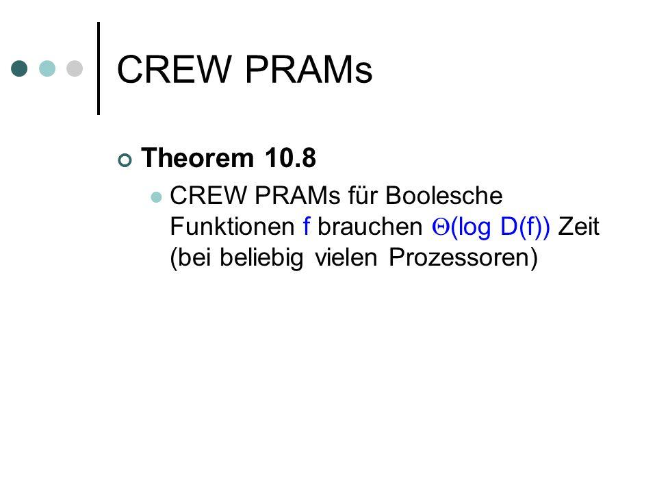 CREW PRAMs Theorem 10.8 CREW PRAMs für Boolesche Funktionen f brauchen (log D(f)) Zeit (bei beliebig vielen Prozessoren)