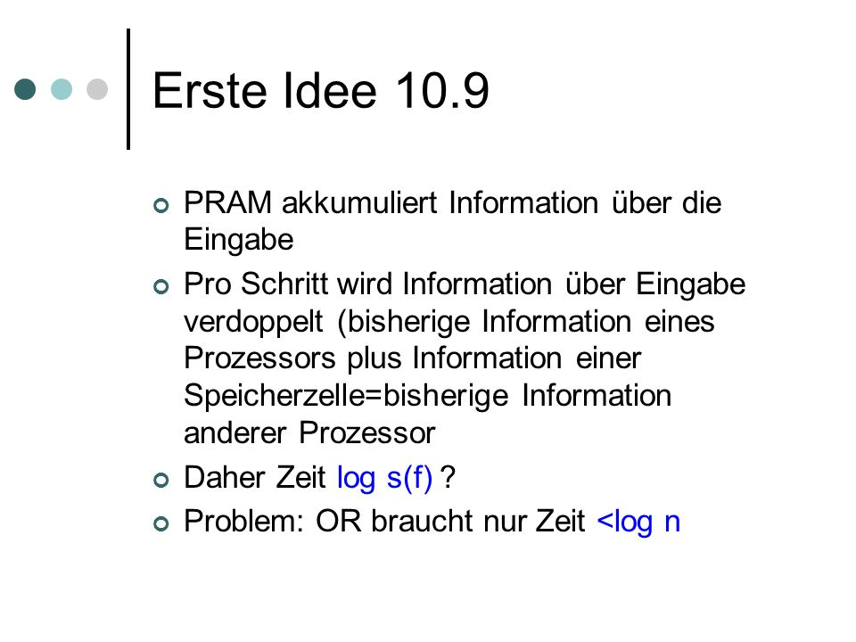 Erste Idee 10.9 PRAM akkumuliert Information über die Eingabe Pro Schritt wird Information über Eingabe verdoppelt (bisherige Information eines Prozessors plus Information einer Speicherzelle=bisherige Information anderer Prozessor Daher Zeit log s(f) .