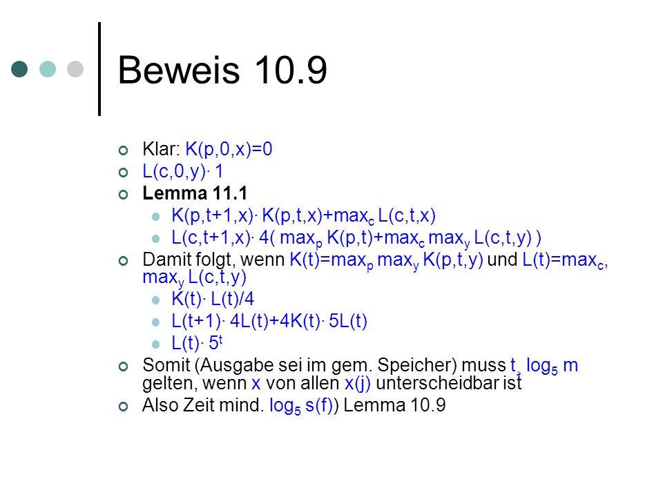 Beweis 10.9 Klar: K(p,0,x)=0 L(c,0,y)· 1 Lemma 11.1 K(p,t+1,x)· K(p,t,x)+max c L(c,t,x) L(c,t+1,x)· 4( max p K(p,t)+max c max y L(c,t,y) ) Damit folgt, wenn K(t)=max p max y K(p,t,y) und L(t)=max c, max y L(c,t,y) K(t)· L(t)/4 L(t+1)· 4L(t)+4K(t)· 5L(t) L(t)· 5 t Somit (Ausgabe sei im gem.