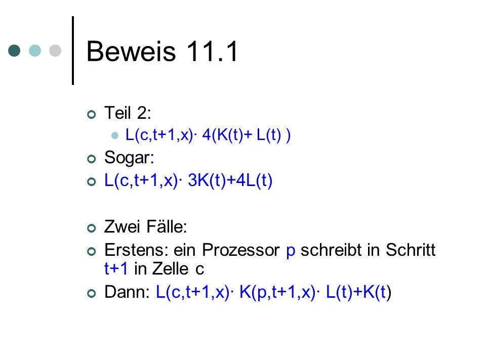 Beweis 11.1 Teil 2: L(c,t+1,x)· 4(K(t)+ L(t) ) Sogar: L(c,t+1,x)· 3K(t)+4L(t) Zwei Fälle: Erstens: ein Prozessor p schreibt in Schritt t+1 in Zelle c Dann: L(c,t+1,x)· K(p,t+1,x)· L(t)+K(t)