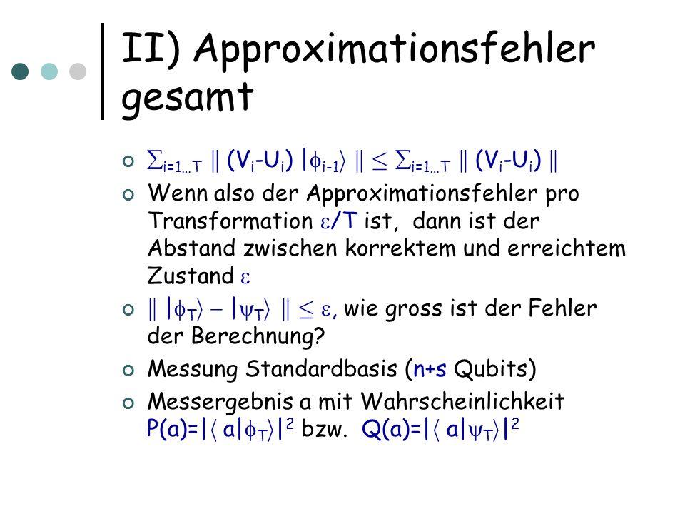 II) Approximationsfehler gesamt i=1…T k (V i -U i ) | i-1 i k · i=1…T k (V i -U i ) k Wenn also der Approximationsfehler pro Transformation /T ist, da