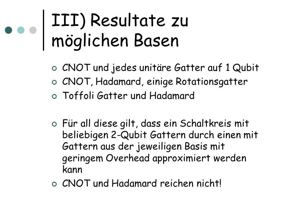 III) Resultate zu möglichen Basen CNOT und jedes unitäre Gatter auf 1 Qubit CNOT, Hadamard, einige Rotationsgatter Toffoli Gatter und Hadamard Für all