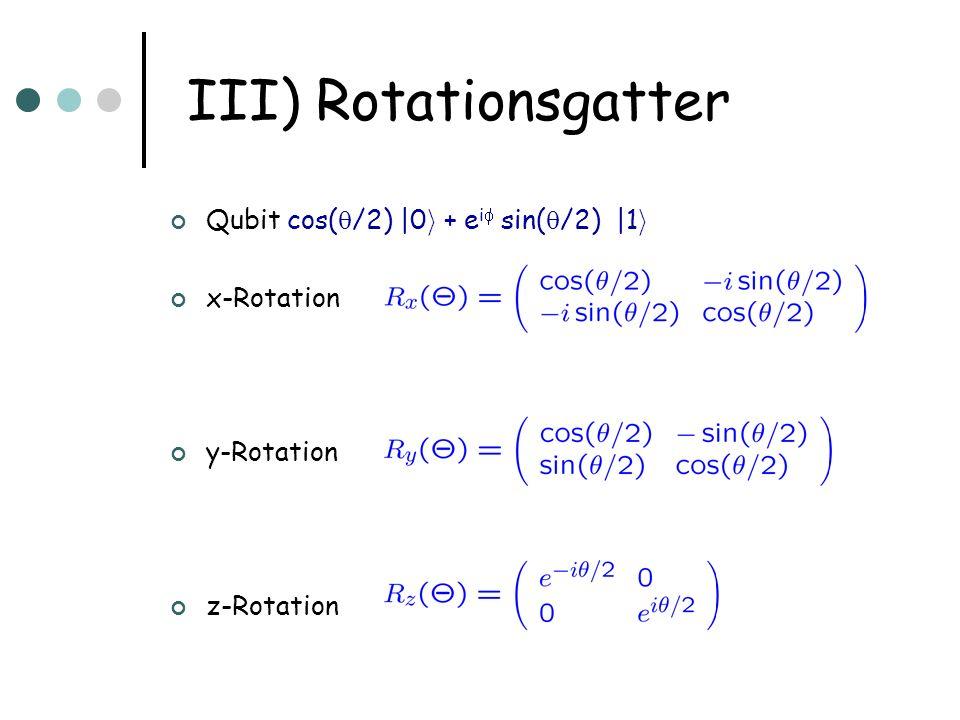 III) Rotationsgatter Qubit cos( /2) |0 i + e i sin( /2) |1 i x-Rotation y-Rotation z-Rotation