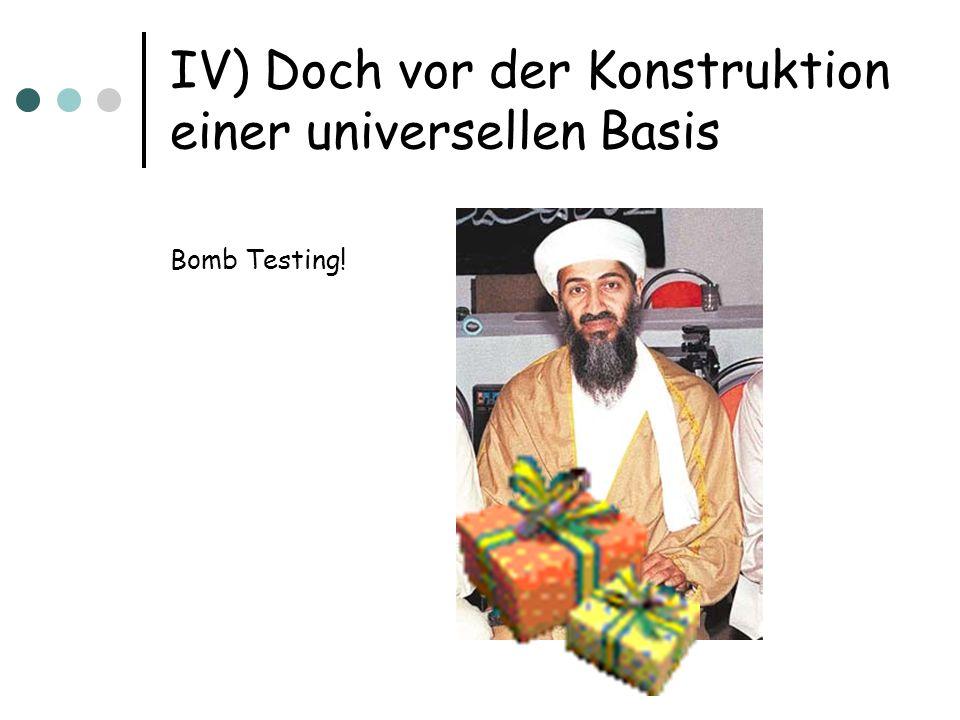 IV) Doch vor der Konstruktion einer universellen Basis Bomb Testing!