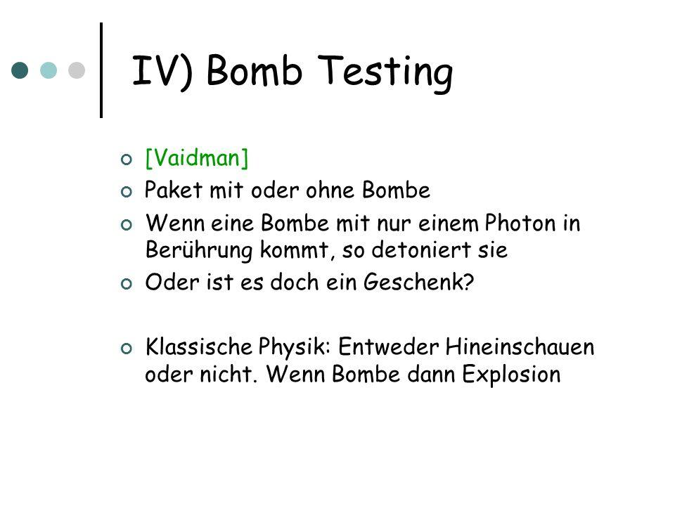 IV) Bomb Testing [Vaidman] Paket mit oder ohne Bombe Wenn eine Bombe mit nur einem Photon in Berührung kommt, so detoniert sie Oder ist es doch ein Ge