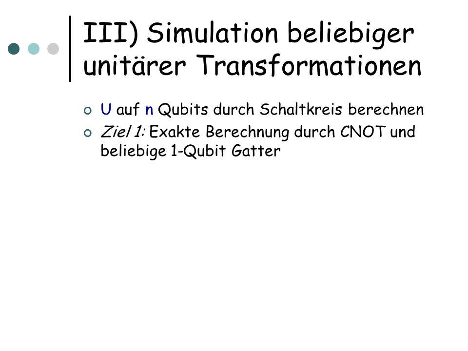 III) Simulation beliebiger unitärer Transformationen U auf n Qubits durch Schaltkreis berechnen Ziel 1: Exakte Berechnung durch CNOT und beliebige 1-Q