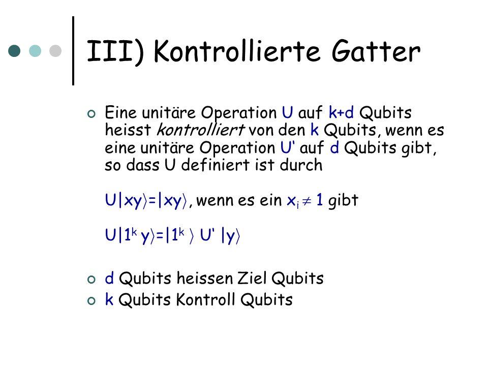 III) Kontrollierte Gatter Eine unitäre Operation U auf k+d Qubits heisst kontrolliert von den k Qubits, wenn es eine unitäre Operation U auf d Qubits