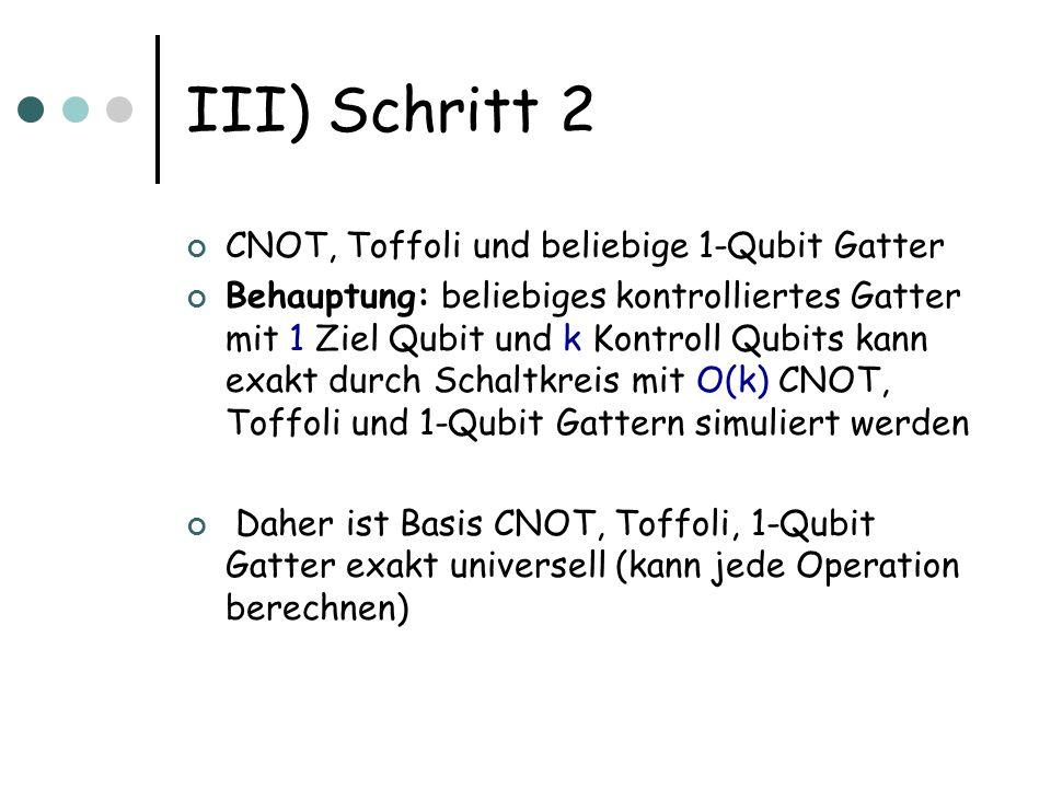III) Schritt 2 CNOT, Toffoli und beliebige 1-Qubit Gatter Behauptung: beliebiges kontrolliertes Gatter mit 1 Ziel Qubit und k Kontroll Qubits kann exa