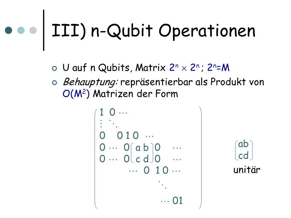 III) n-Qubit Operationen U auf n Qubits, Matrix 2 n £ 2 n ; 2 n =M Behauptung: repräsentierbar als Produkt von O(M 2 ) Matrizen der Form 1 0 0 0 1 0 0