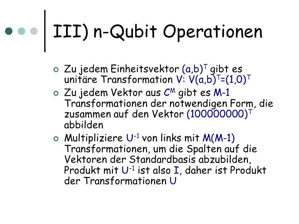 III) n-Qubit Operationen Zu jedem Einheitsvektor (a,b) T gibt es unitäre Transformation V: V(a,b) T =(1,0) T Zu jedem Vektor aus C M gibt es M-1 Trans