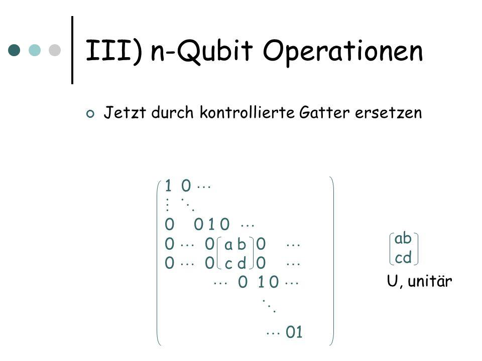III) n-Qubit Operationen Jetzt durch kontrollierte Gatter ersetzen 1 0 0 0 1 0 0 0 a b 0 0 0 c d 0 0 1 0 01 ab cd U, unitär