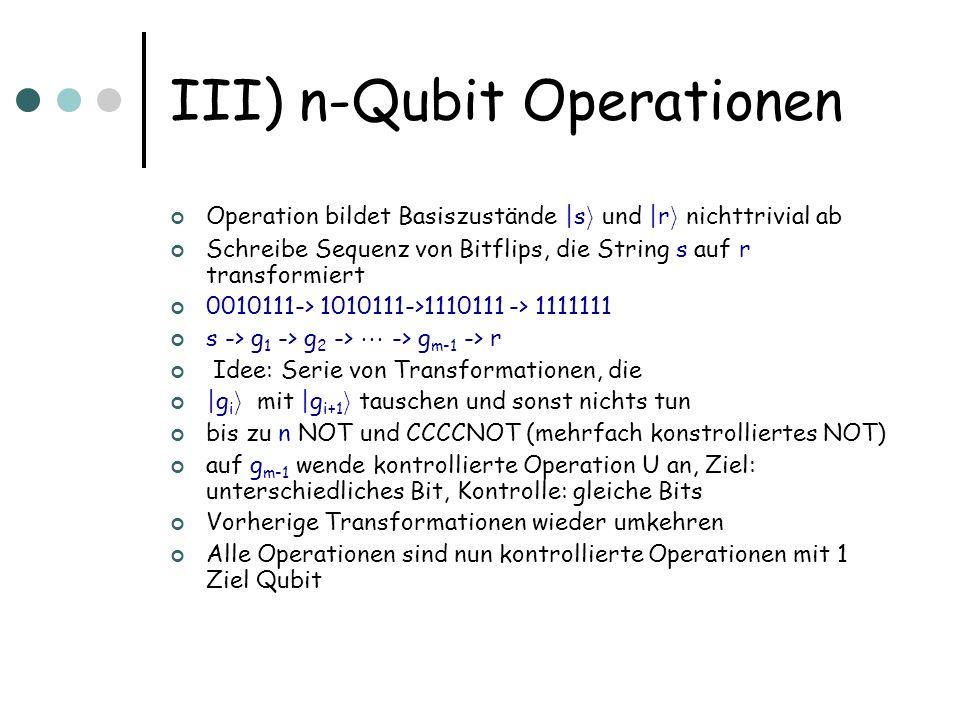 III) n-Qubit Operationen Operation bildet Basiszustände |s i und |r i nichttrivial ab Schreibe Sequenz von Bitflips, die String s auf r transformiert