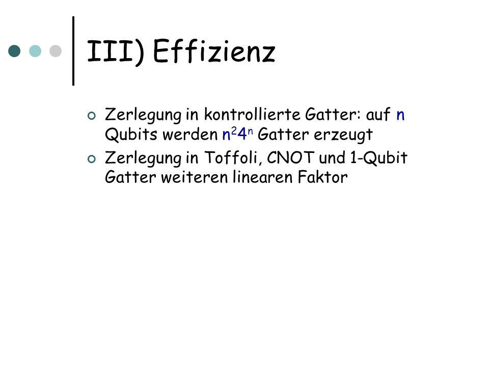 III) Effizienz Zerlegung in kontrollierte Gatter: auf n Qubits werden n 2 4 n Gatter erzeugt Zerlegung in Toffoli, CNOT und 1-Qubit Gatter weiteren li