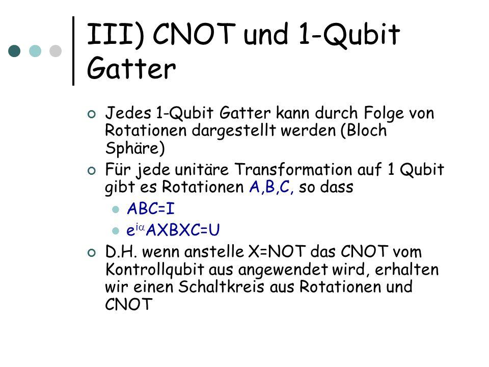 III) CNOT und 1-Qubit Gatter Jedes 1-Qubit Gatter kann durch Folge von Rotationen dargestellt werden (Bloch Sphäre) Für jede unitäre Transformation au