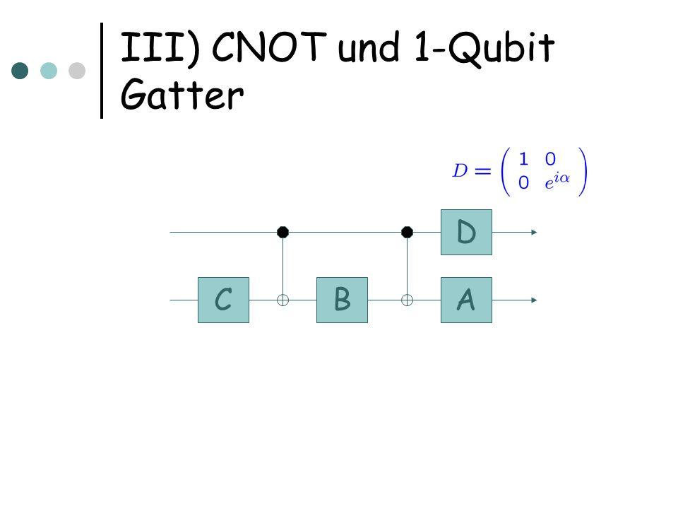 III) CNOT und 1-Qubit Gatter CBA D