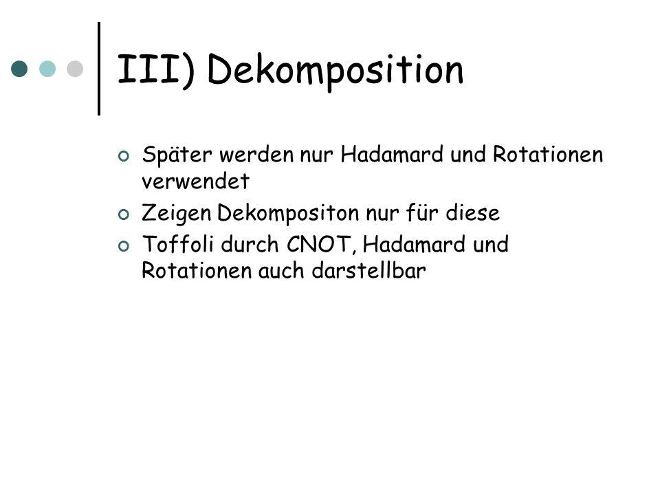 III) Dekomposition Später werden nur Hadamard und Rotationen verwendet Zeigen Dekompositon nur für diese Toffoli durch CNOT, Hadamard und Rotationen a