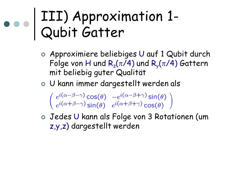 III) Approximation 1- Qubit Gatter Approximiere beliebiges U auf 1 Qubit durch Folge von H und R z ( /4) und R y ( /4) Gattern mit beliebig guter Qual