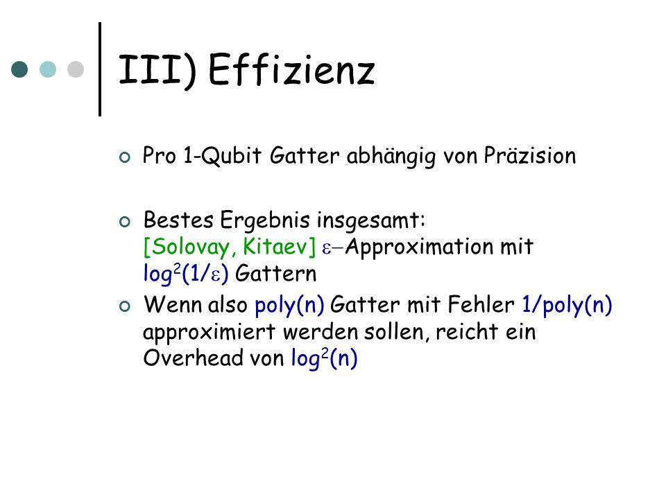 III) Effizienz Pro 1-Qubit Gatter abhängig von Präzision Bestes Ergebnis insgesamt: [Solovay, Kitaev] Approximation mit log 2 (1/ ) Gattern Wenn also