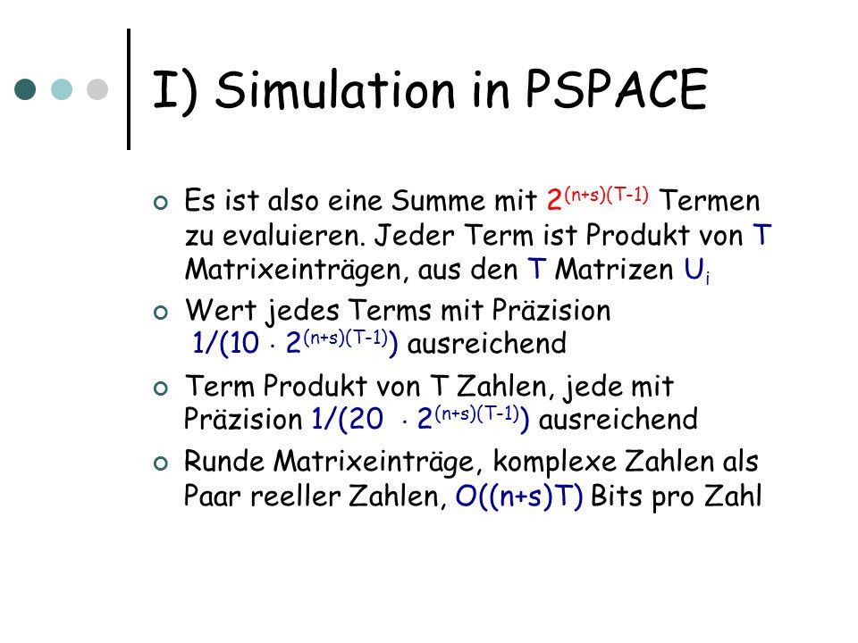 I) Simulation in PSPACE Simulationsalgorithmus: Laufe durch alle z(1),...,z(T-1) Berechne h a | U T | z(T-1) i h z(T-1) |U T-1 | z(T-2) i h z(1) |U 1 | x0 i Addiere zu bisher berechnetem Wert Für jeden Matrixeintrag h z(T-1) |U T-1 | z(T-2) i benutze Turingmaschine aus der Uniformitätsbedingung, d.h.