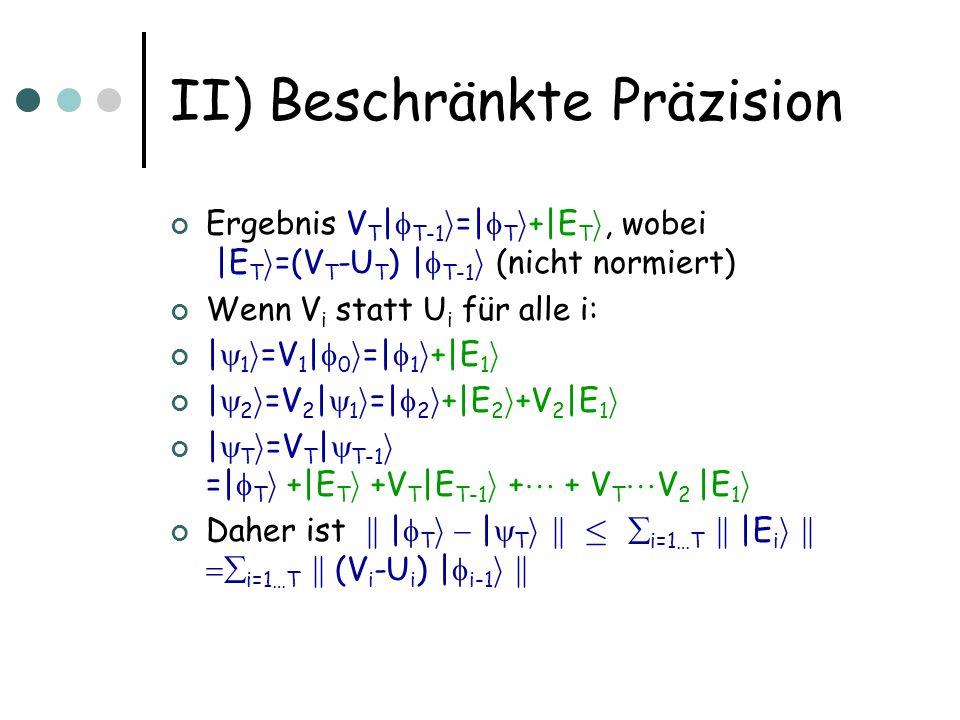 II) Approximation von Transformationen Sei U ein beliebiger unitärer Operator auf n Qubits Gegeben sei ein Operator U Wir sind an der Approximationsqualität interessiert Spektralnorm k U k =max x: k x k =1 k U x k Approximationsfehler: k U – U k