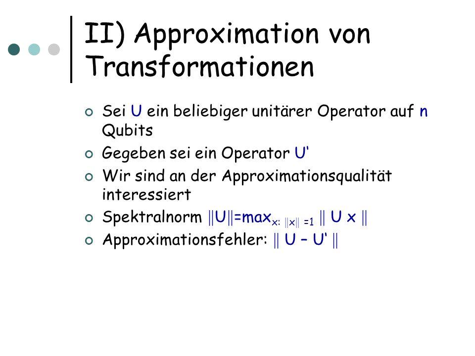 III) n-Qubit Operationen Zu jedem Einheitsvektor (a,b) T gibt es unitäre Transformation V: V(a,b) T =(1,0) T Zu jedem Vektor aus C M gibt es M-1 Transformationen der notwendigen Form, die zusammen auf den Vektor (100000000) T abbilden Multipliziere U -1 von links mit M(M-1) Transformationen, um die Spalten auf die Vektoren der Standardbasis abzubilden, Produkt mit U -1 ist also I, daher ist Produkt der Transformationen U
