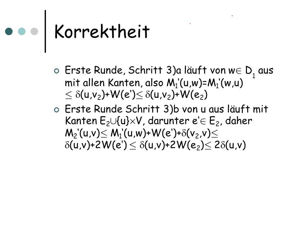 Korrektheit Erste Runde, Schritt 3)a läuft von w 2 D 1 aus mit allen Kanten, also M 1 (u,w)=M 1 (w,u) · (u,v 2 )+W(e) · (u,v 2 )+W(e 2 ) Erste Runde Schritt 3)b von u aus läuft mit Kanten E 2 [ {u} £ V, darunter e 2 E 2, daher M 2 (u,v) · M 1 (u,w)+W(e)+ (v 2,v) · (u,v)+2W(e) · (u,v)+2W(e 2 ) · 2 (u,v)