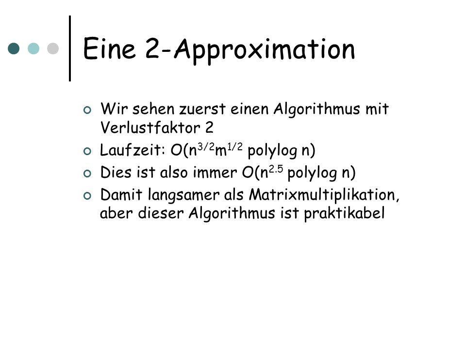 Eine 2-Approximation Wir sehen zuerst einen Algorithmus mit Verlustfaktor 2 Laufzeit: O(n 3/2 m 1/2 polylog n) Dies ist also immer O(n 2.5 polylog n)