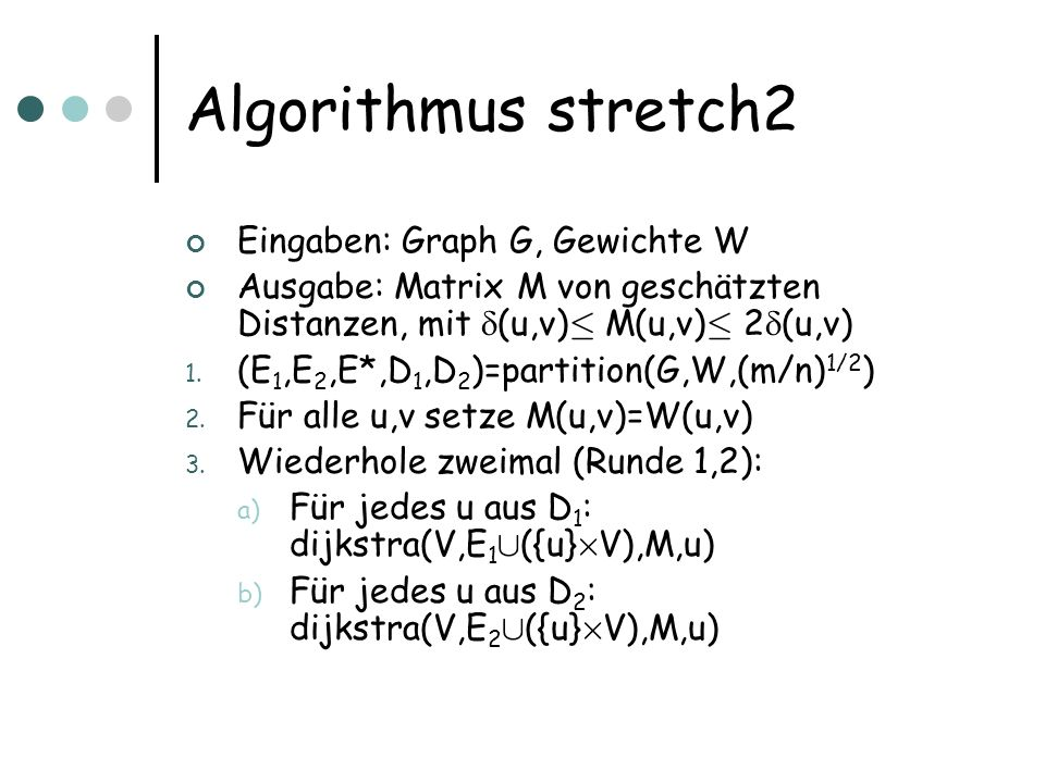 Algorithmus stretch2 Eingaben: Graph G, Gewichte W Ausgabe: Matrix M von geschätzten Distanzen, mit (u,v) · M(u,v) · 2 (u,v) 1. (E 1,E 2,E*,D 1,D 2 )=