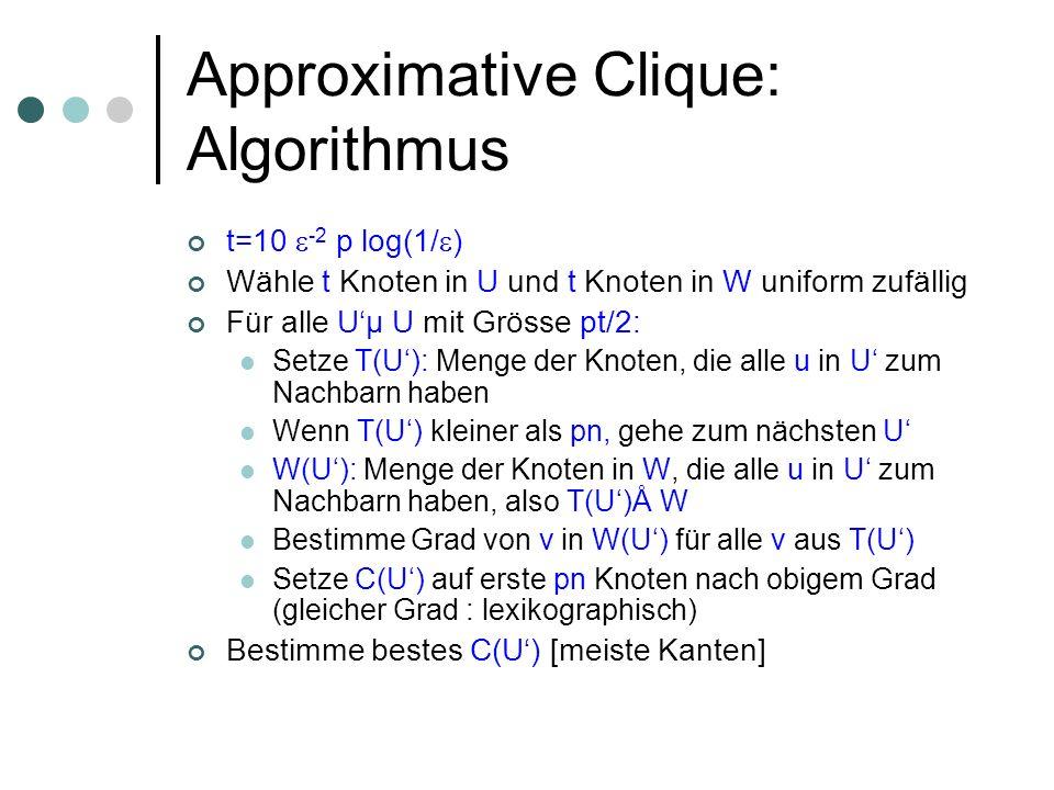 Approximative Clique: Algorithmus t=10 -2 p log(1/ ) Wähle t Knoten in U und t Knoten in W uniform zufällig Für alle Uµ U mit Grösse pt/2: Setze T(U): Menge der Knoten, die alle u in U zum Nachbarn haben Wenn T(U) kleiner als pn, gehe zum nächsten U W(U): Menge der Knoten in W, die alle u in U zum Nachbarn haben, also T(U)Å W Bestimme Grad von v in W(U) für alle v aus T(U) Setze C(U) auf erste pn Knoten nach obigem Grad (gleicher Grad : lexikographisch) Bestimme bestes C(U) [meiste Kanten]