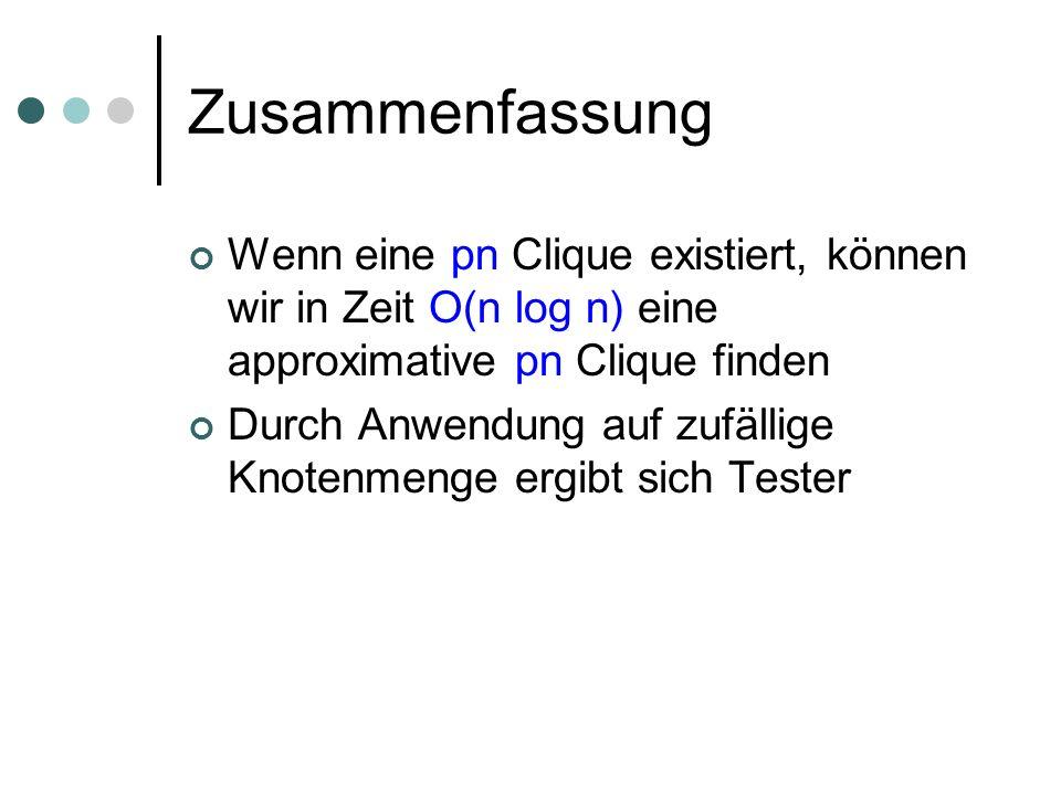 Zusammenfassung Wenn eine pn Clique existiert, können wir in Zeit O(n log n) eine approximative pn Clique finden Durch Anwendung auf zufällige Knotenmenge ergibt sich Tester