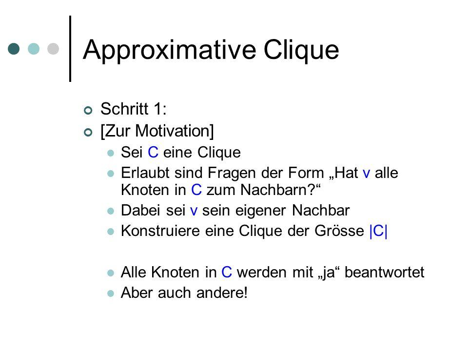 Approximative Clique Schritt 1: [Zur Motivation] Sei C eine Clique Erlaubt sind Fragen der Form Hat v alle Knoten in C zum Nachbarn.