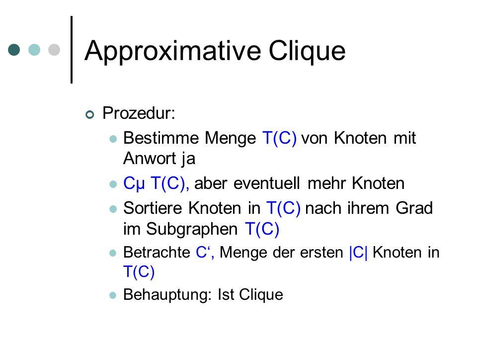 Approximative Clique Prozedur: Bestimme Menge T(C) von Knoten mit Anwort ja Cµ T(C), aber eventuell mehr Knoten Sortiere Knoten in T(C) nach ihrem Grad im Subgraphen T(C) Betrachte C, Menge der ersten |C| Knoten in T(C) Behauptung: Ist Clique