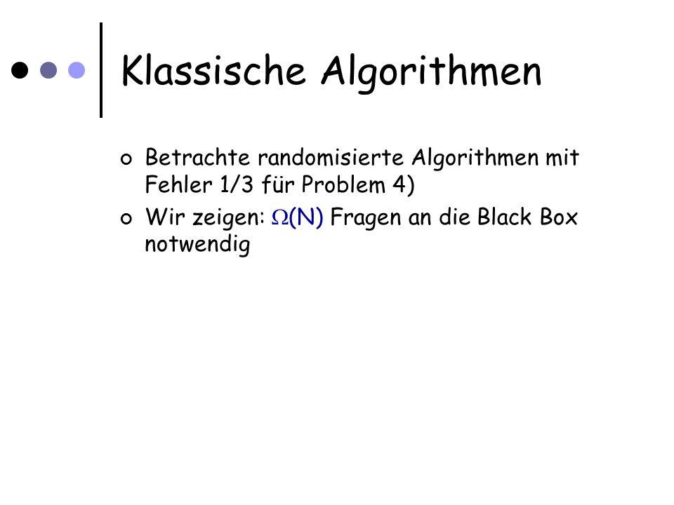 Klassische Algorithmen Betrachte randomisierte Algorithmen mit Fehler 1/3 für Problem 4) Wir zeigen: (N) Fragen an die Black Box notwendig