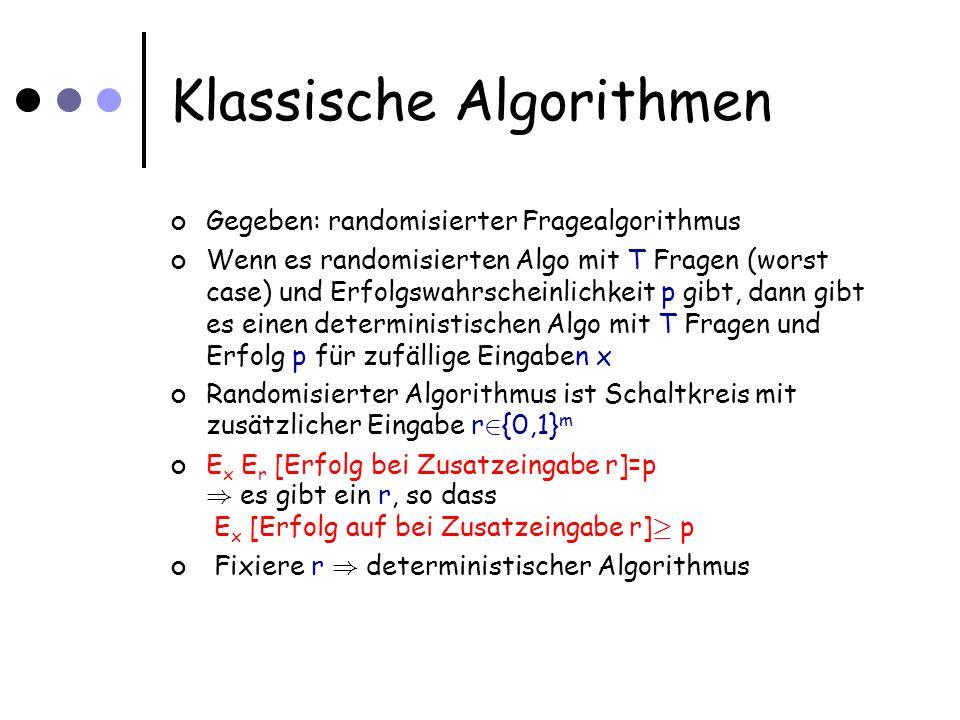 Klassische Algorithmen Gegeben: randomisierter Fragealgorithmus Wenn es randomisierten Algo mit T Fragen (worst case) und Erfolgswahrscheinlichkeit p gibt, dann gibt es einen deterministischen Algo mit T Fragen und Erfolg p für zufällige Eingaben x Randomisierter Algorithmus ist Schaltkreis mit zusätzlicher Eingabe r 2 {0,1} m E x E r [Erfolg bei Zusatzeingabe r]=p ) es gibt ein r, so dass E x [Erfolg auf bei Zusatzeingabe r] ¸ p Fixiere r ) deterministischer Algorithmus