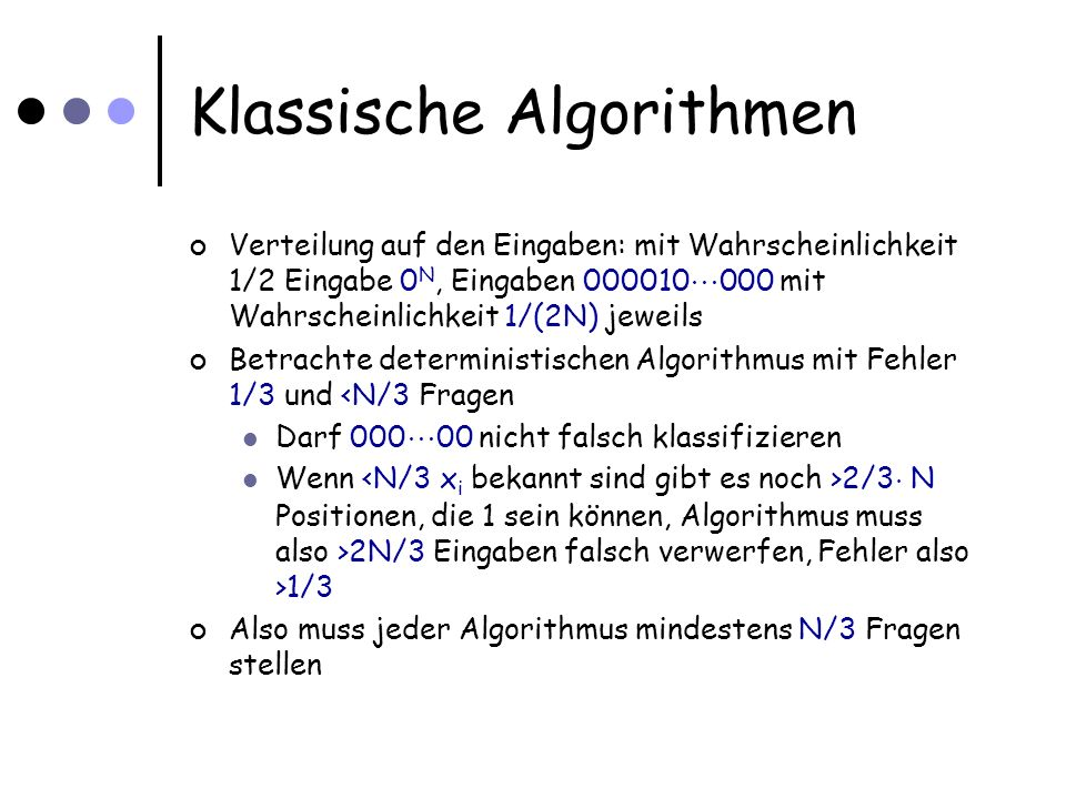 Klassische Algorithmen Verteilung auf den Eingaben: mit Wahrscheinlichkeit 1/2 Eingabe 0 N, Eingaben 000010 000 mit Wahrscheinlichkeit 1/(2N) jeweils Betrachte deterministischen Algorithmus mit Fehler 1/3 und <N/3 Fragen Darf 000 00 nicht falsch klassifizieren Wenn 2/3 ¢ N Positionen, die 1 sein können, Algorithmus muss also >2N/3 Eingaben falsch verwerfen, Fehler also >1/3 Also muss jeder Algorithmus mindestens N/3 Fragen stellen