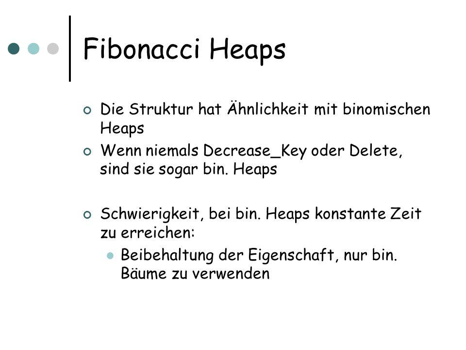 Fibonacci Heaps Die Struktur hat Ähnlichkeit mit binomischen Heaps Wenn niemals Decrease_Key oder Delete, sind sie sogar bin.