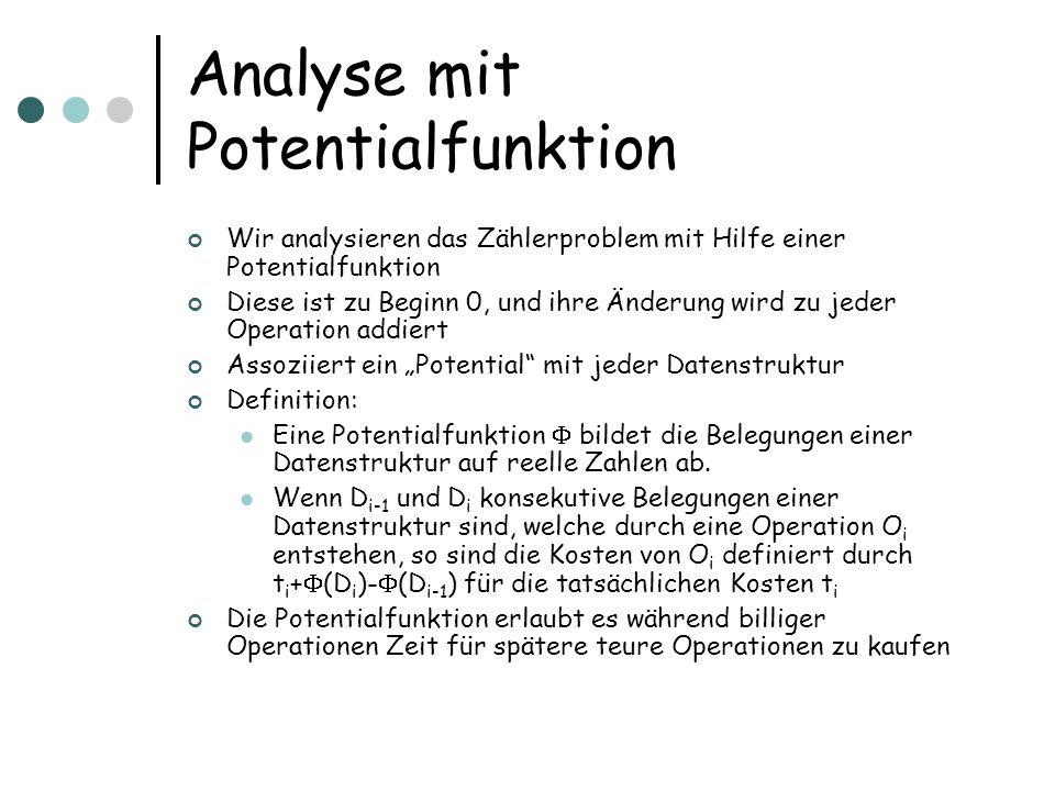 Analyse mit Potentialfunktion Wir analysieren das Zählerproblem mit Hilfe einer Potentialfunktion Diese ist zu Beginn 0, und ihre Änderung wird zu jeder Operation addiert Assoziiert ein Potential mit jeder Datenstruktur Definition: Eine Potentialfunktion bildet die Belegungen einer Datenstruktur auf reelle Zahlen ab.