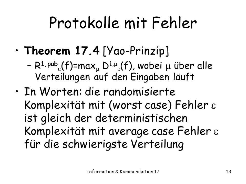 Information & Kommunikation 1713 Protokolle mit Fehler Theorem 17.4 [Yao-Prinzip] –R 1,pub (f)=max D 1, (f), wobei über alle Verteilungen auf den Eingaben läuft In Worten: die randomisierte Komplexität mit (worst case) Fehler ist gleich der deterministischen Komplexität mit average case Fehler für die schwierigste Verteilung