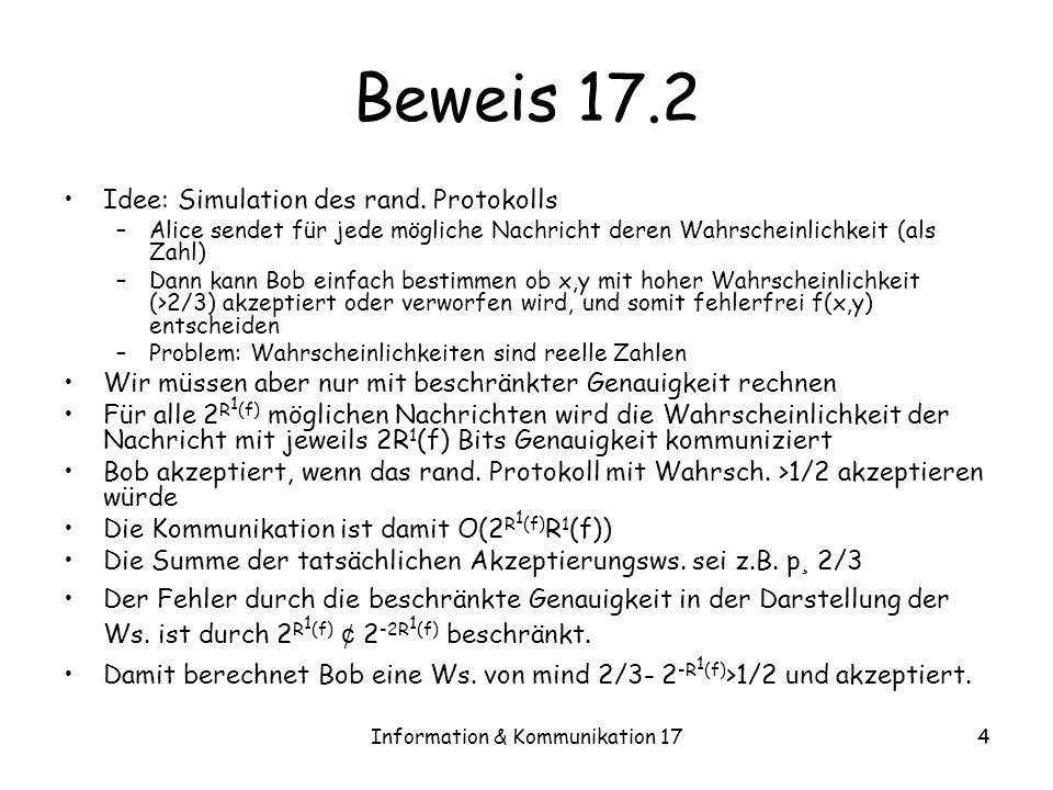 Information & Kommunikation 1715 Beweis 17.4 R 1,pub (f) · max D 1, (f): –Wir betrachten ein zwei Personen Spiel: Spieler 1 wählt Eingaben x,y Spieler 2 wählt ein Protokoll Spieler 1 gewinnt wenn das Protokoll sich irrt, d.h.