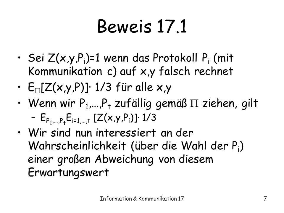 Information & Kommunikation 177 Beweis 17.1 Sei Z(x,y,P i )=1 wenn das Protokoll P i (mit Kommunikation c) auf x,y falsch rechnet E [Z(x,y,P)] · 1/3 für alle x,y Wenn wir P 1,…,P t zufällig gemäß ziehen, gilt –E P 1,…,P t E i=1,…,t [Z(x,y,P i )] · 1/3 Wir sind nun interessiert an der Wahrscheinlichkeit (über die Wahl der P i ) einer großen Abweichung von diesem Erwartungswert