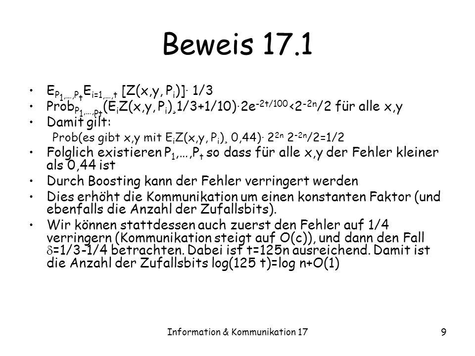 Information & Kommunikation 179 Beweis 17.1 E P 1,…,P t E i=1,…,t [Z(x,y, P i )] · 1/3 Prob P 1,…, Pt (E i Z(x,y, P i ) ¸ 1/3+1/10) · 2e -2t/100 <2 -2n /2 für alle x,y Damit gilt: Prob(es gibt x,y mit E i Z(x,y, P i ) ¸ 0,44) · 2 2n 2 -2n /2=1/2 Folglich existieren P 1,…,P t so dass für alle x,y der Fehler kleiner als 0,44 ist Durch Boosting kann der Fehler verringert werden Dies erhöht die Kommunikation um einen konstanten Faktor (und ebenfalls die Anzahl der Zufallsbits).