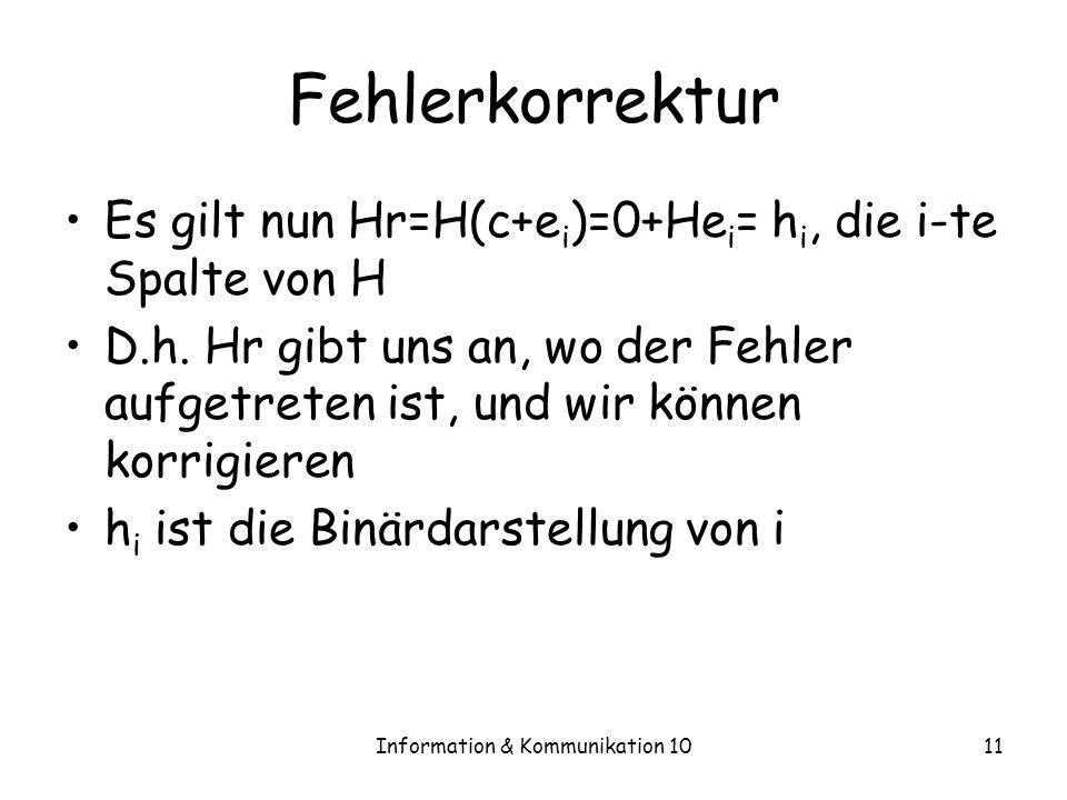 Information & Kommunikation 1011 Fehlerkorrektur Es gilt nun Hr=H(c+e i )=0+He i = h i, die i-te Spalte von H D.h.