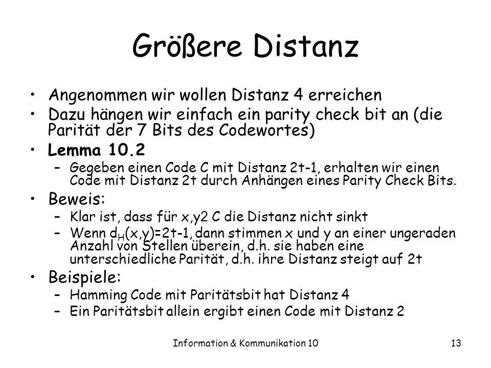 Information & Kommunikation 1013 Größere Distanz Angenommen wir wollen Distanz 4 erreichen Dazu hängen wir einfach ein parity check bit an (die Parität der 7 Bits des Codewortes) Lemma 10.2 –Gegeben einen Code C mit Distanz 2t-1, erhalten wir einen Code mit Distanz 2t durch Anhängen eines Parity Check Bits.