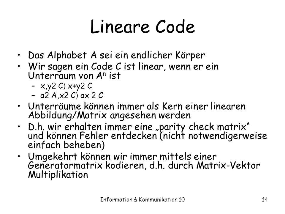 Information & Kommunikation 1014 Lineare Code Das Alphabet A sei ein endlicher Körper Wir sagen ein Code C ist linear, wenn er ein Unterraum von A n ist –x,y 2 C ) x+y 2 C –a 2 A,x 2 C ) ax 2 C Unterräume können immer als Kern einer linearen Abbildung/Matrix angesehen werden D.h.