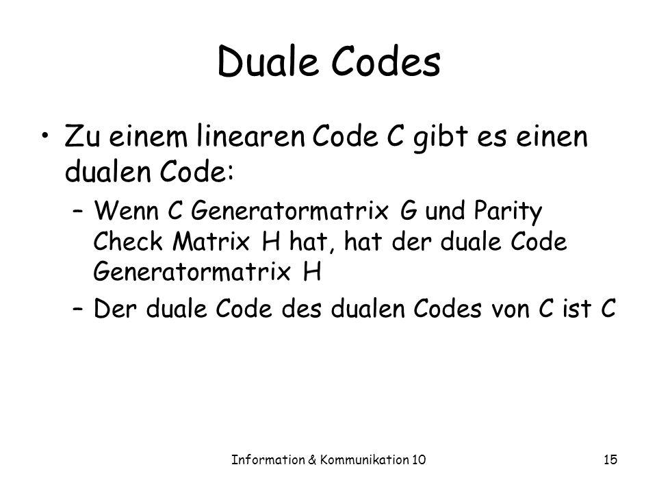 Information & Kommunikation 1015 Duale Codes Zu einem linearen Code C gibt es einen dualen Code: –Wenn C Generatormatrix G und Parity Check Matrix H hat, hat der duale Code Generatormatrix H –Der duale Code des dualen Codes von C ist C